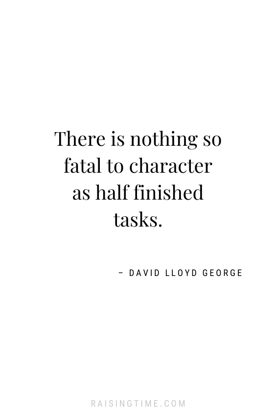 There is nothing so fatal to character as half finished tasks. -– David Lloyd George; inspirational quotes; motivational quotes; procrastination quotes; following through quotes,