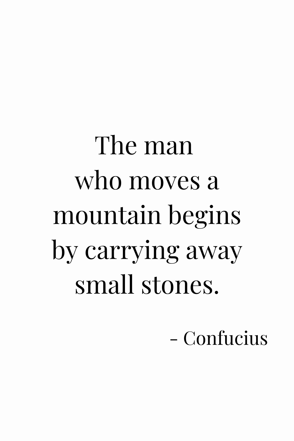 The man  who moves a mountain begins by carrying away small stones. - Confucius quotes; Motivational Quotes; Inspiring quotes; Quotes about change